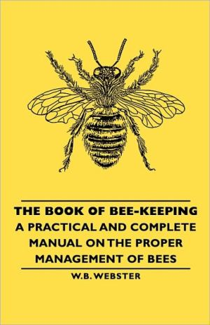 The Book Of Bee-Keeping - A Practical And Complete Manual On The Proper Management Of Bees book written by W.B. Webster