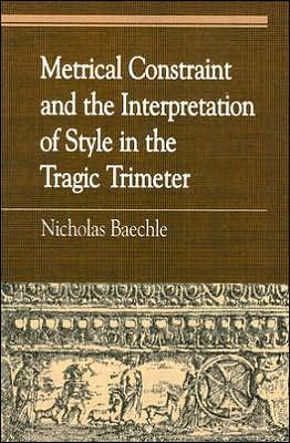 Metrical Constraint and the Interpretation of Style in the Tragic Trimeter book written by Nicholas Baechle