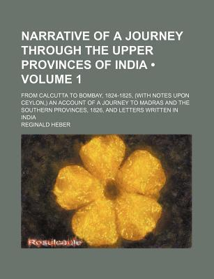 Narrative of a Journey Through the Upper Provinces of India (Volume 1); From Calcutta to Bombay, 1824-1825, (with Notes Upon Ceylon, ) an book written by Heber, Reginald