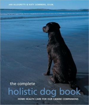 Complete Holistic Dog Book book written by Jan Allegretti