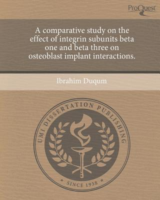 A Comparative Study on the Effect of Integrin Subunits Beta One and Beta Three on Osteoblast Implant Interactions. written by Ibrahim Duqum