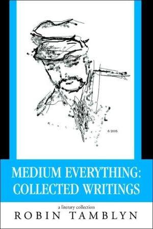 Medium Everything: Collected Writings book written by Robin Tamblyn