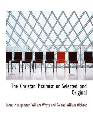 The Christan Psalmist or Selected and Original book written by Montgomery, James , William Whyte and Co and William Olphant, Whyte And Co and W