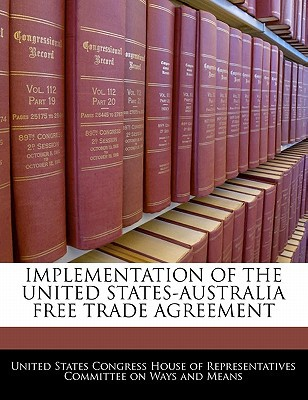 Implementation of the United States-Australia Free Trade Agreement written by United States Congress House of Represen
