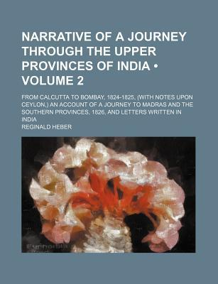 Narrative of a Journey Through the Upper Provinces of India (Volume 2); From Calcutta to Bombay, 1824-1825, (with Notes Upon Ceylon, ) an book written by Heber, Reginald