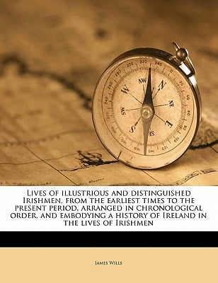Lives of Illustrious and Distinguished Irishmen, from the Earliest Times to the Present Period, Arranged in Chronological Order, and Embodying a Histo book written by Wills, James