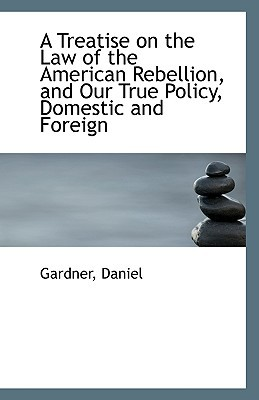 A Treatise on the Law of the American Rebellion, and Our True Policy, Domestic and Foreign written by Gardner Daniel
