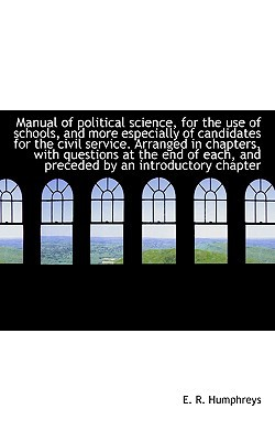 Manual of Political Science, for the Use of Schools, and More Especially of Candidates for the Civil written by Humphreys, E. R.