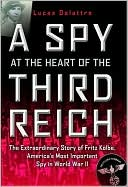 A Spy at the Heart of the Third Reich: The Extraordinary Life of Fritz Kolbe, America's Most Important Spy in World War II book written by Lucas Delattre