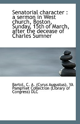 Senatorial Character: A Sermon in West Church, Boston, Sunday, 15th of March, After the Decease of written by Bartol, Cyrus Augustus