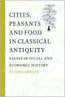 Cities, Peasants and Food in Classical Antiquity: Essays in Social and Economic History book written by Peter Garnsey