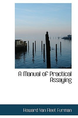 A Manual of Practical Assaying written by Van Fleet Furman, Howard