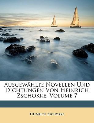Ausgewhlte Novellen Und Dichtungen Von Heinrich Zschokke, Volume 7 book written by Zschokke, Heinrich