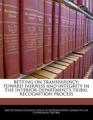 Betting on Transparency: Toward Fairness and Integrity in the Interior Department's Tribal Recognition Process written by United States Congress House of Represen