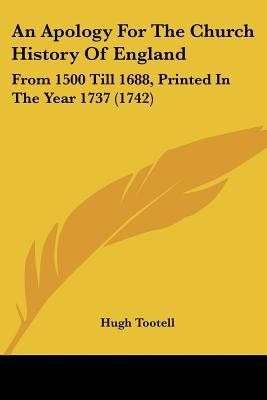 An Apology For The Church History Of England: From 1500 Till 1688, Printed In The Year 1737 ... written by Hugh Tootell