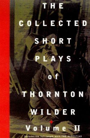 The Collected Short Plays of Thornton Wilder, Volume II book written by Thornton Wilder