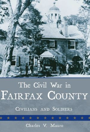 Civil War in Fairfax County: Civilians and Soldiers book written by Mauro