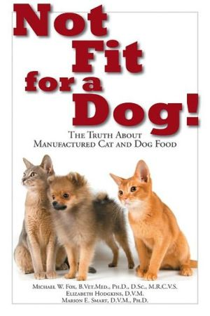 Not Fit for a Dog!: The Truth About Manufactured Cat and Dog Food written by Michael W. Fox