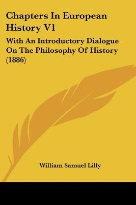 Chapters In European History V1: With An Introductory Dialogue On The Philosophy Of History ... written by William Samuel Lilly