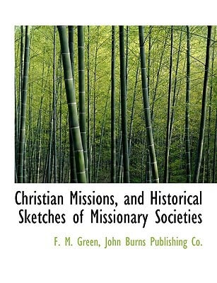 Christian Missions, and Historical Sketches of Missionary Societies book written by Green, F. M. , John Burns Publishing Co, Burns Publishing Co , John Burns Publishing Co