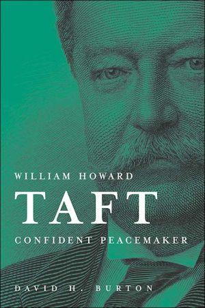 William Howard Taft: Confident Peacemaker book written by David Burton