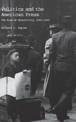 Politics and the American press written by Richard L. Kaplan