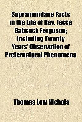 Supramundane Facts in the Life of REV. Jesse Babcock Ferguson; Including Twenty Years' Observation of Preternatural Phenomena written by Nichols, Thomas Low