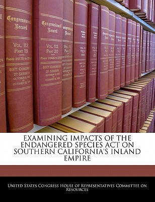 Examining Impacts of the Endangered Species Act on Southern California's Inland Empire written by United States Congress House of Represen