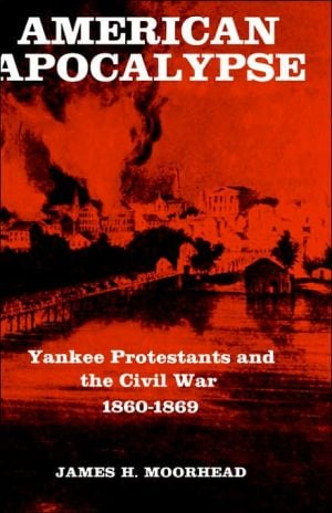 American Apocalypse: Yankee Protestants and the Civil War, 1860-1869 book written by James H. Moorhead