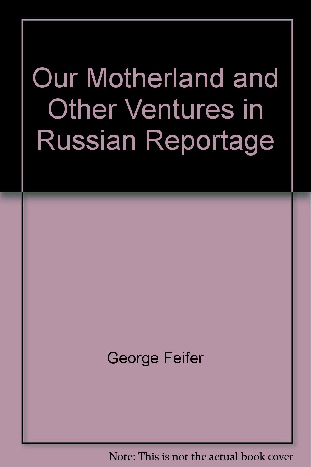 Our motherland and other ventures in Russian reportage book written by George Feifer