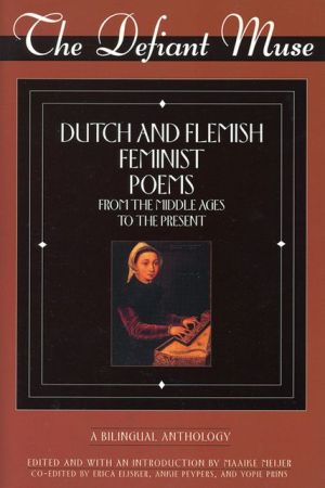 The Defiant Muse: Dutch and Flemish Feminist Poems Fro: A Bilingual Anthology book written by Maaike Meijer