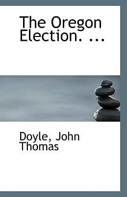 The Oregon Election. ... book written by Thomas, Doyle John