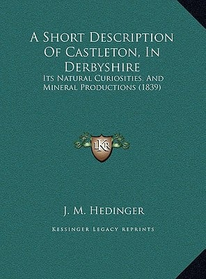 A   Short Description of Castleton, in Derbyshire a Short Description of Castleton, in Derbyshire: Its Natural Curiosities, and Mineral Productions (1 book written by Hedinger, J. M.
