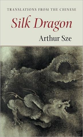 Silk Dragon: Translations from the Chinese book written by Arthur Sze