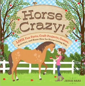 Horse Crazy!: Fun Facts, Ideas, Activities, Projects, Games, and Know-How for Horse-Loving Kids written by Jessie Haas