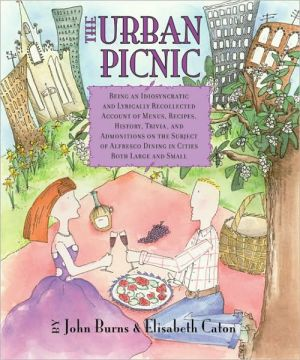 The Urban Picnic: Being an Idiosyncratic and Lyrically Recollected Account of Menus, Recipes, History, Trivia, and Admonitions on the Subject of Alfresco Dining in Cities Both Large and Small book written by John Burns