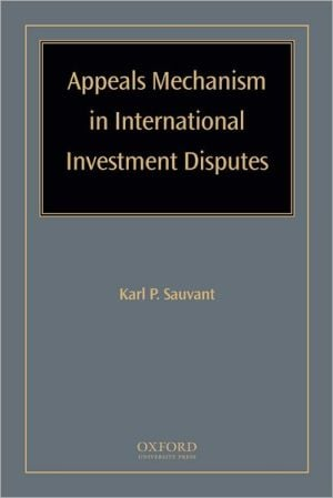 Appeals Mechanism in International Investment Disputes book written by Karl P Sauvant