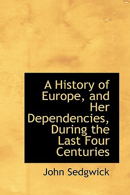A History of Europe, and Her Dependencies, During the Last Four Centuries written by John Sedgwick