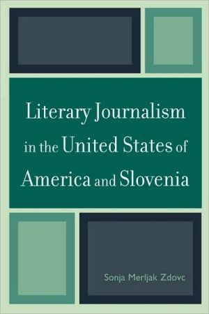 Literary Journalism In The United States Of America And Slovenia book written by Sonja Merljak Zdovc