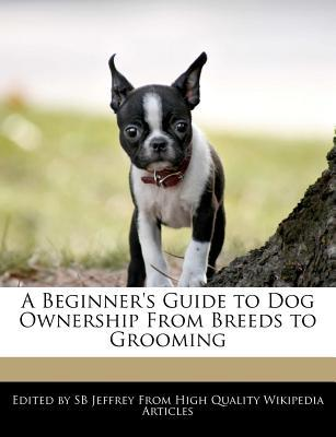 A Beginner's Guide to Dog Ownership from Breeds to Grooming book written by S. B. Jeffrey