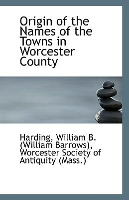 Origin of the Names of the Towns in Worcester County book written by William B. (William Barrows), Harding