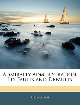 Admiralty Administration: Its Faults and Defaults book written by Anonymous