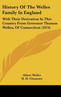 History Of The Welles Family In England: With Their Derivation In This Country From Governor... written by Albert Welles