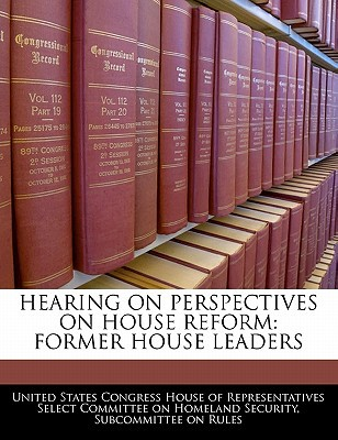 Hearing on Perspectives on House Reform: Former House Leaders written by United States Congress House of Represen