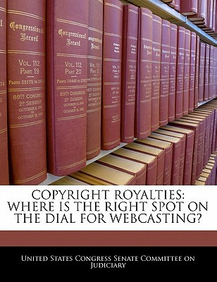 Copyright Royalties: Where Is the Right Spot on the Dial for Webcasting? written by United States Congress Senate Committee