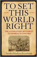 To Set This World Right: The Antislavery Movement in Thoreau's Concord book written by Sandra Harbert Petrulionis
