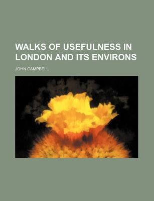 Walks of Usefulness in London and Its Environs written by Campbell, John