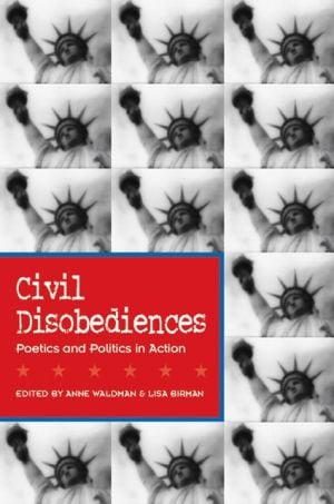 Civil Disobediences: Poetics and Politics in Action book written by Anne Waldman