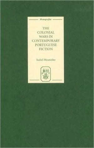 The Colonial Wars in Contemporary Portuguese Fiction book written by Isabel Moutinho