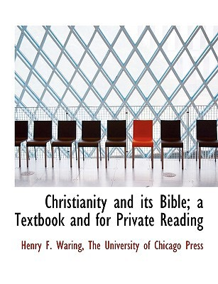 Christianity and Its Bible; A Textbook and for Private Reading book written by Waring, Henry F. , The University of Chicago Press, University Of Chicago Press , The University of Chicago Press